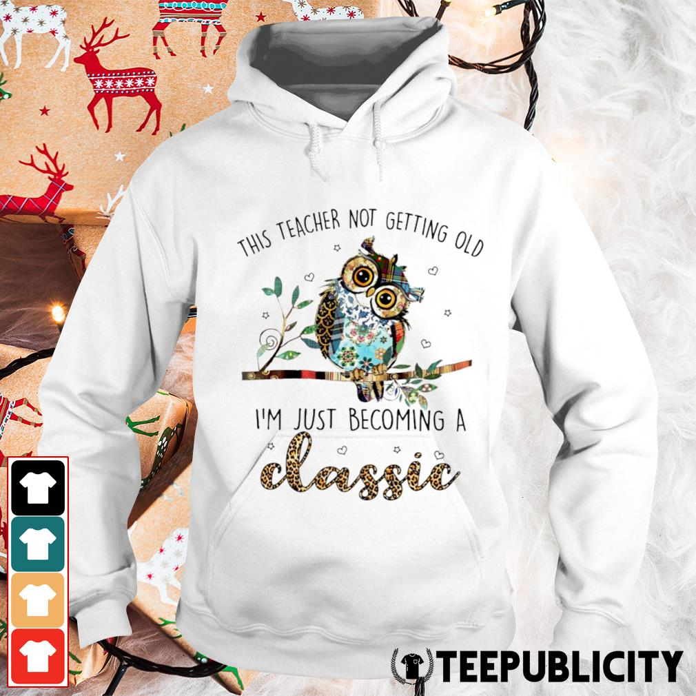 Owl this teacher not getting old I'm just becoming a classic s hoodie