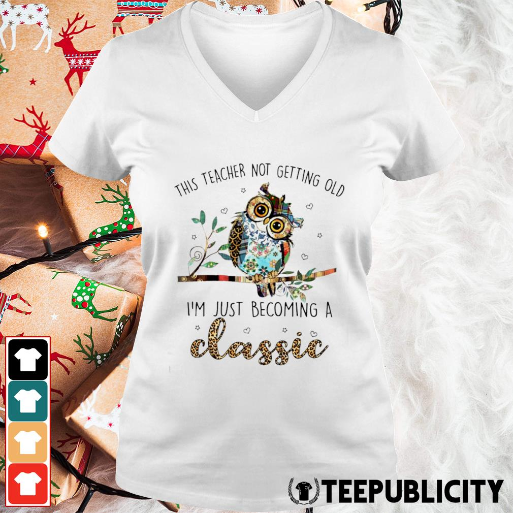 Owl this teacher not getting old I'm just becoming a classic s v-neck-t-shirt