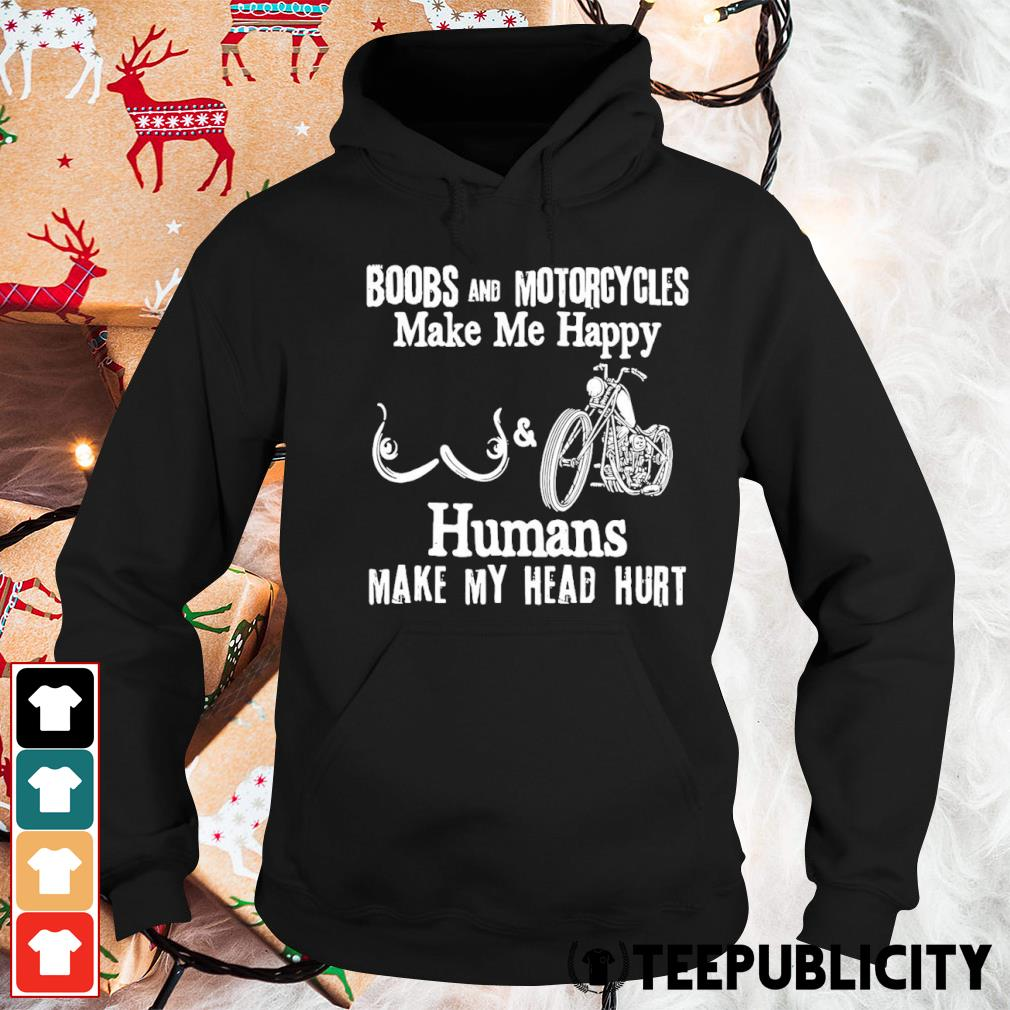 Boobs and motorcycles make me happy humans make my head hurt s hoodie