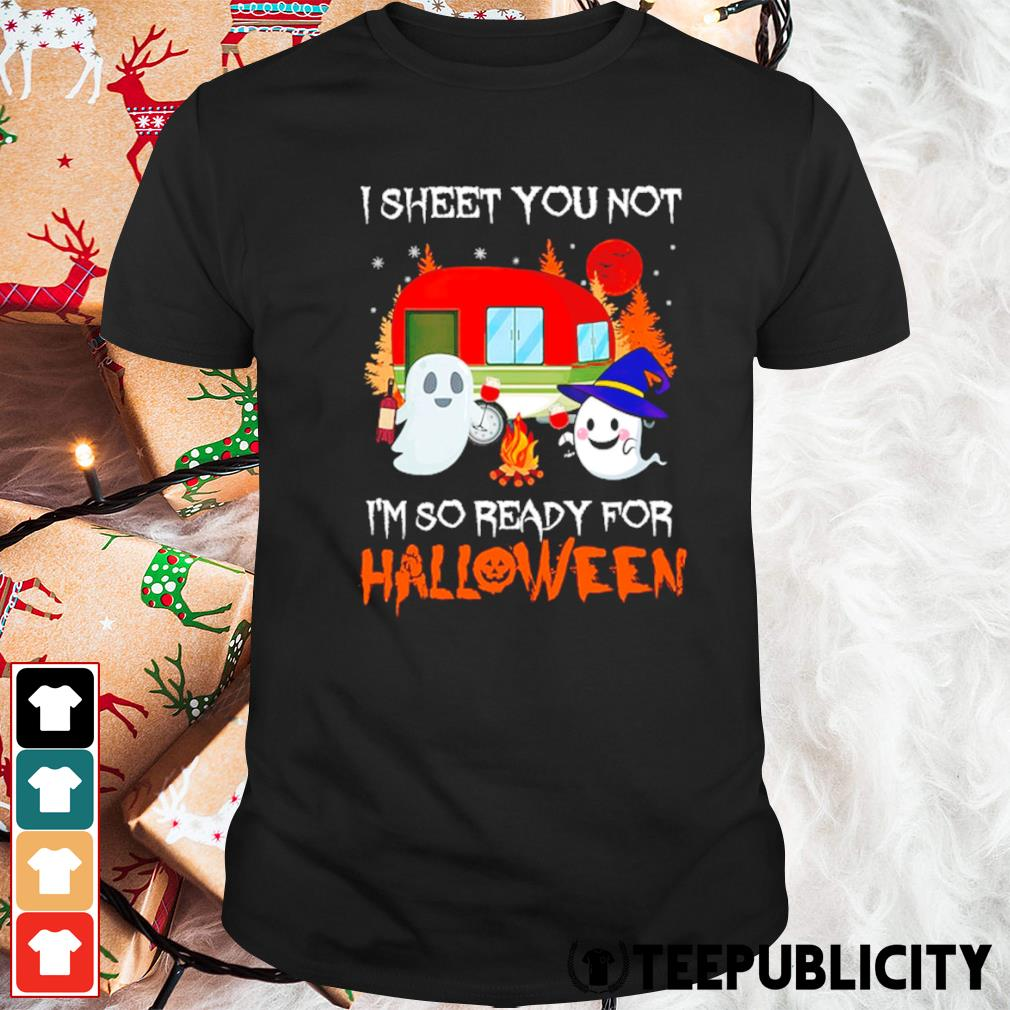 Camping I sheet you not I'm so ready for Halloween shirt