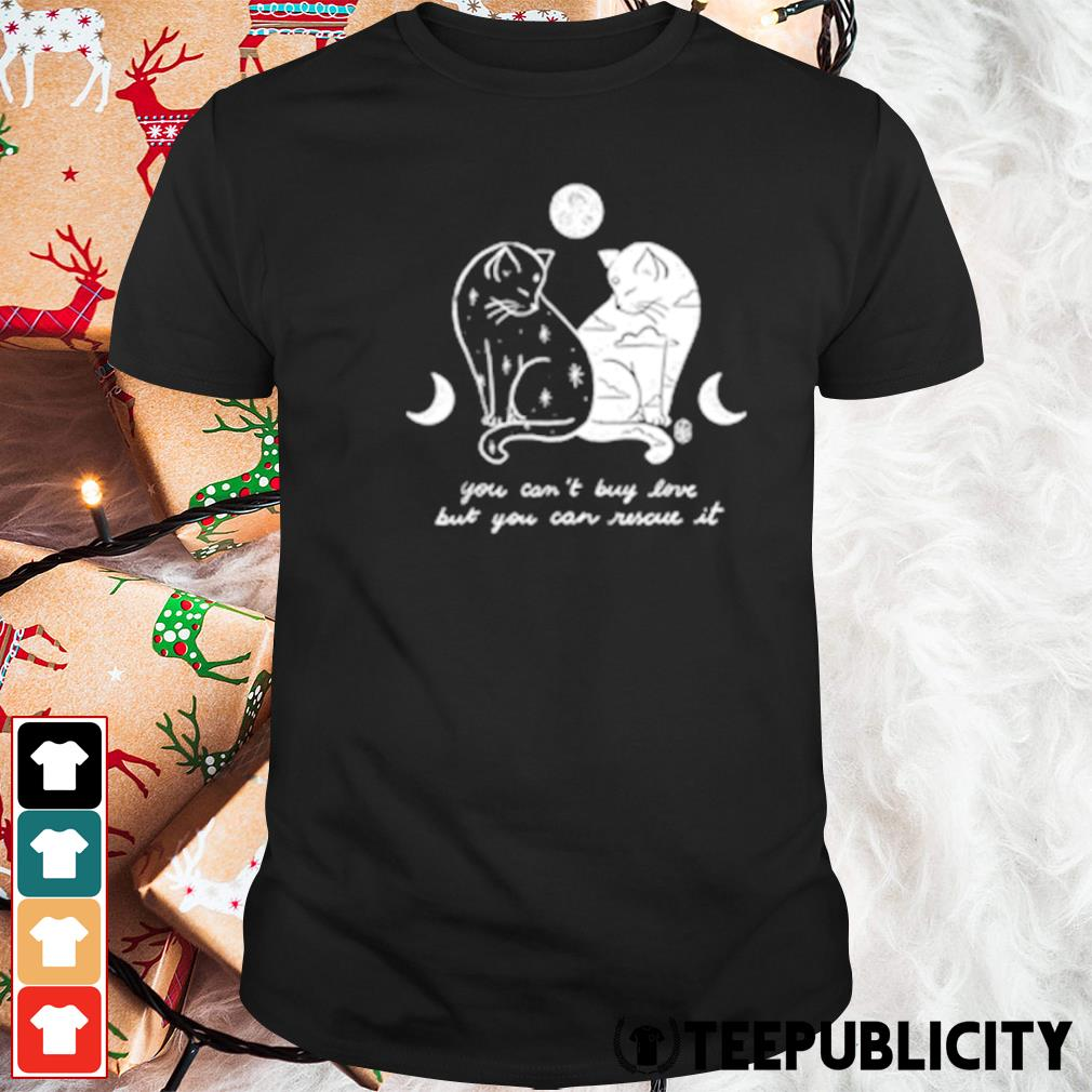 Cats you can't buy love but you can rescue it shirt