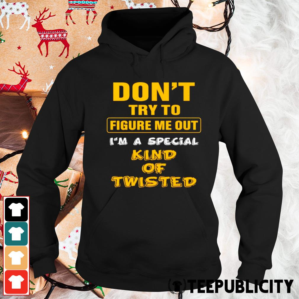 Don't try to figure me out I'm a special kind of twisted s hoodie