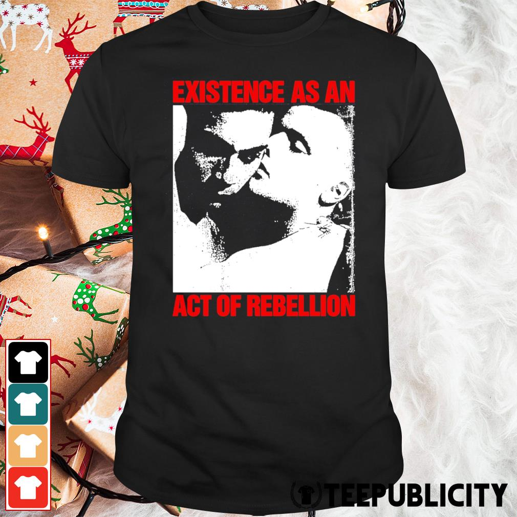 Existence as an act of rebellion shirt