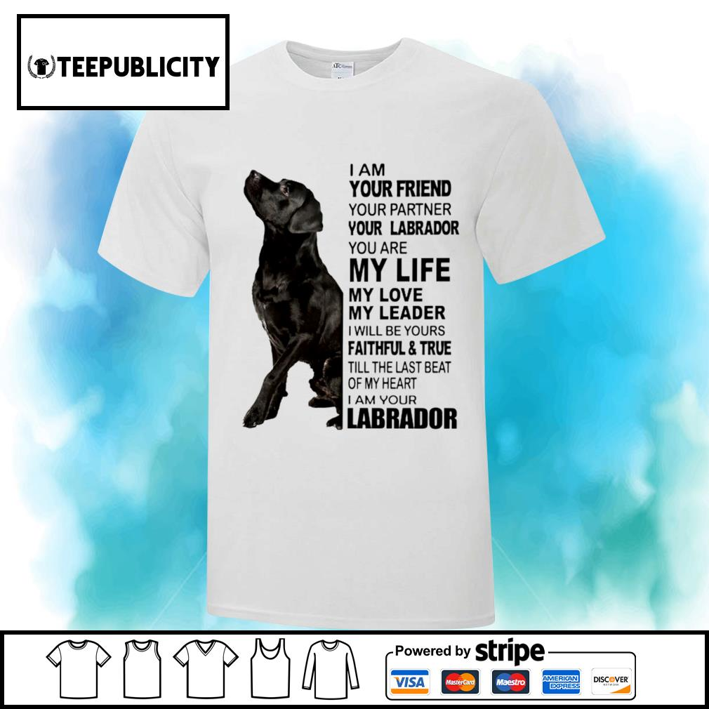 I am your friend your partner your Labrador I am your Labrador shirt