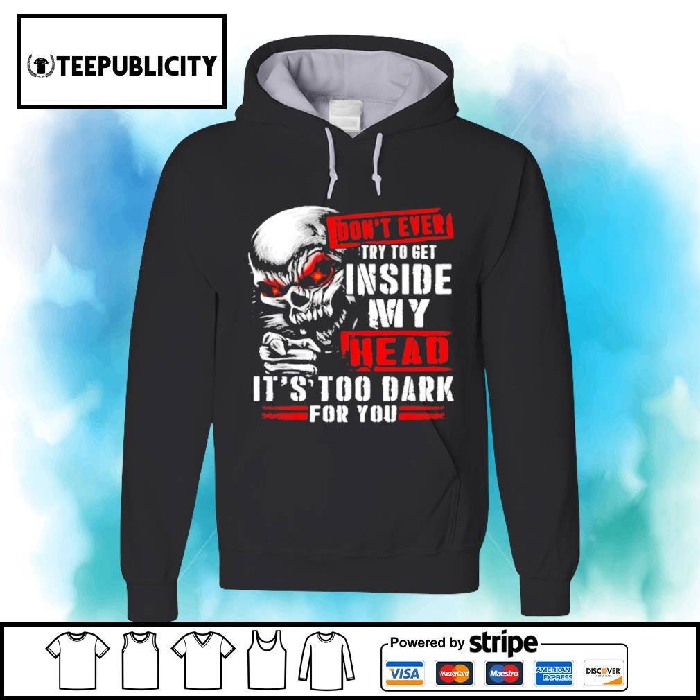Skull don't ever try to get inside my head it's too dark for you s hoodie