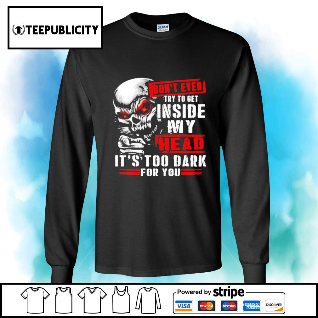 Skull don't ever try to get inside my head it's too dark for you s longsleeve-tee