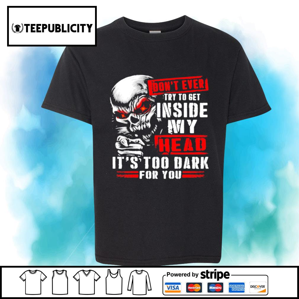 Skull don't ever try to get inside my head it's too dark for you shirt