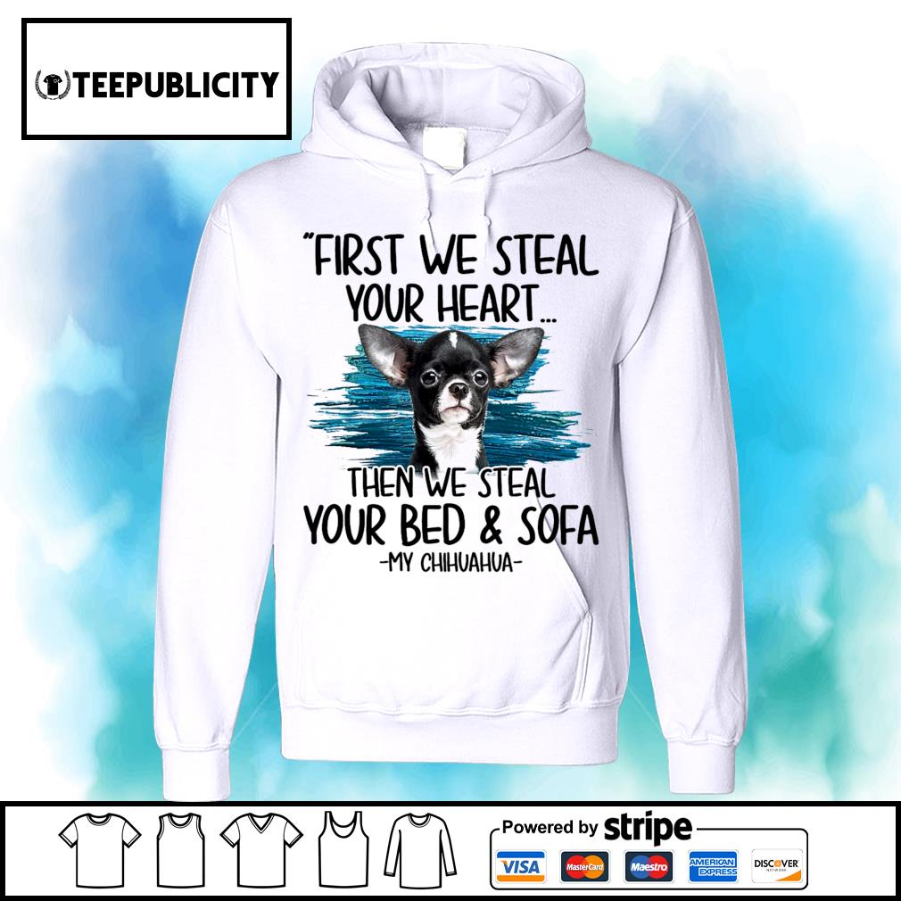 First we steal your heart then we steal your bed and sofa My Chihuahua s hoodie