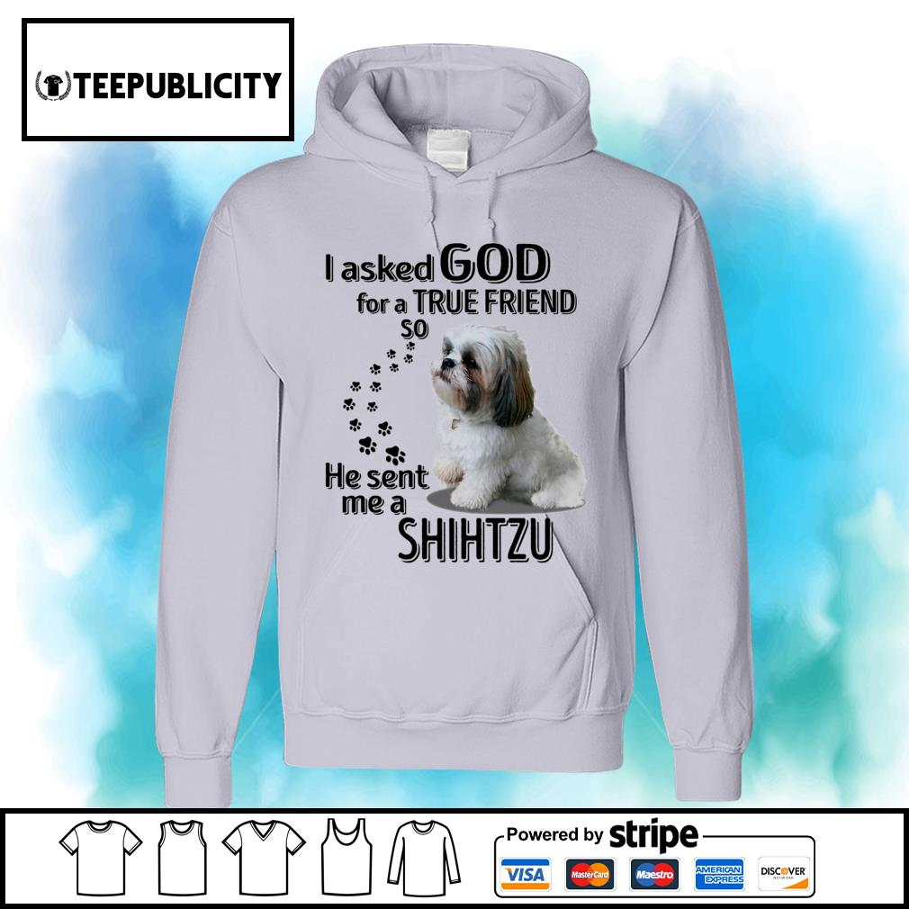 I asked God for a true friend so he sent me a Shih Tzu s hoodie