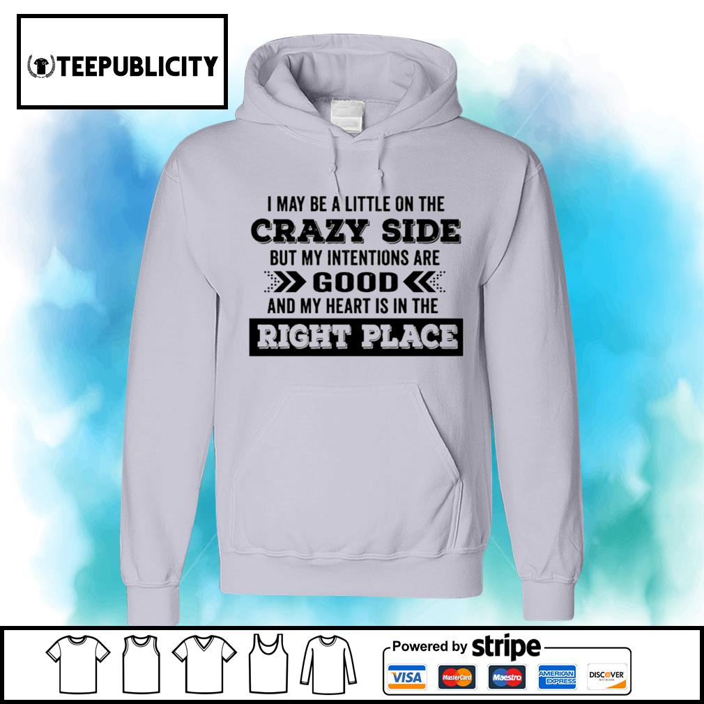 I may be a little on the crazy side but my intentions are good and my heart is in the right place s hoodie