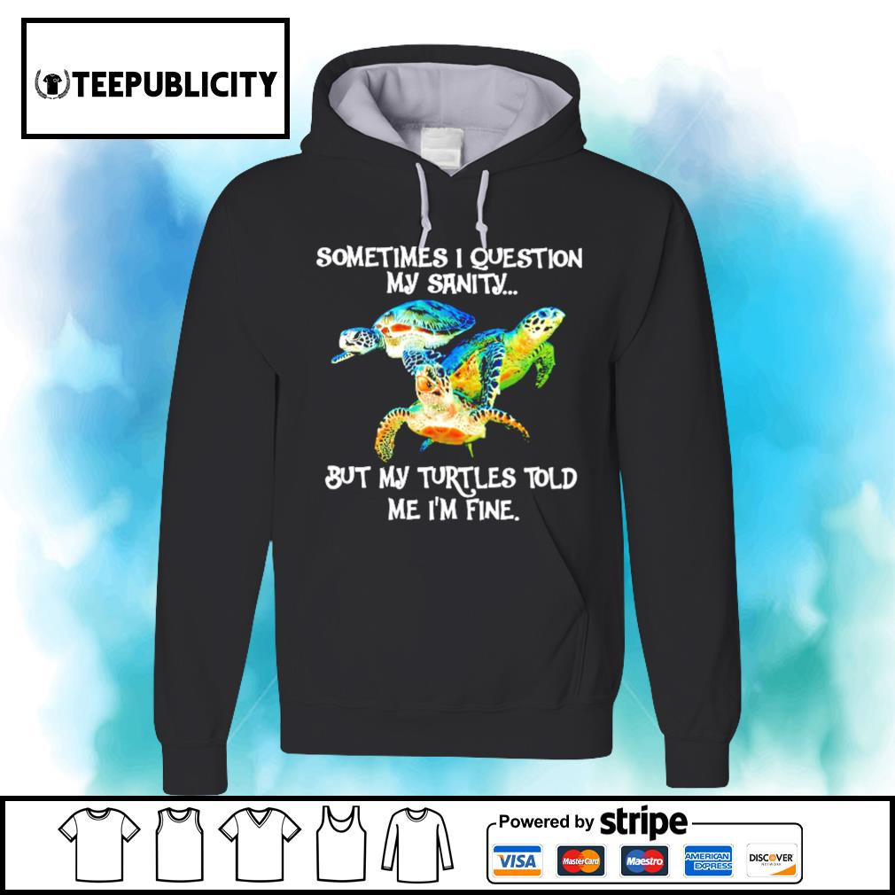 Sometimes I question my sanity but my turtles told me I'm fine s hoodie