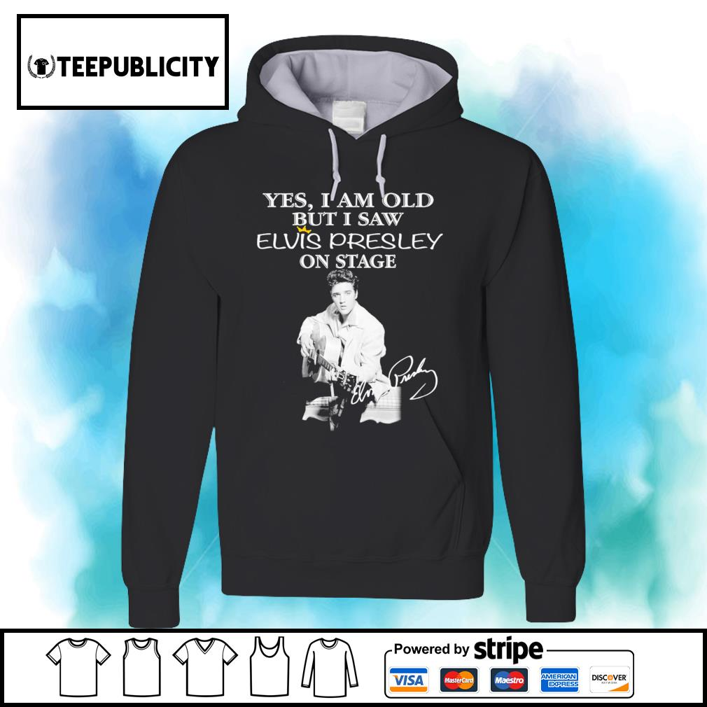 Yes I am old but I saw Elvis Presley on stage signature s hoodie
