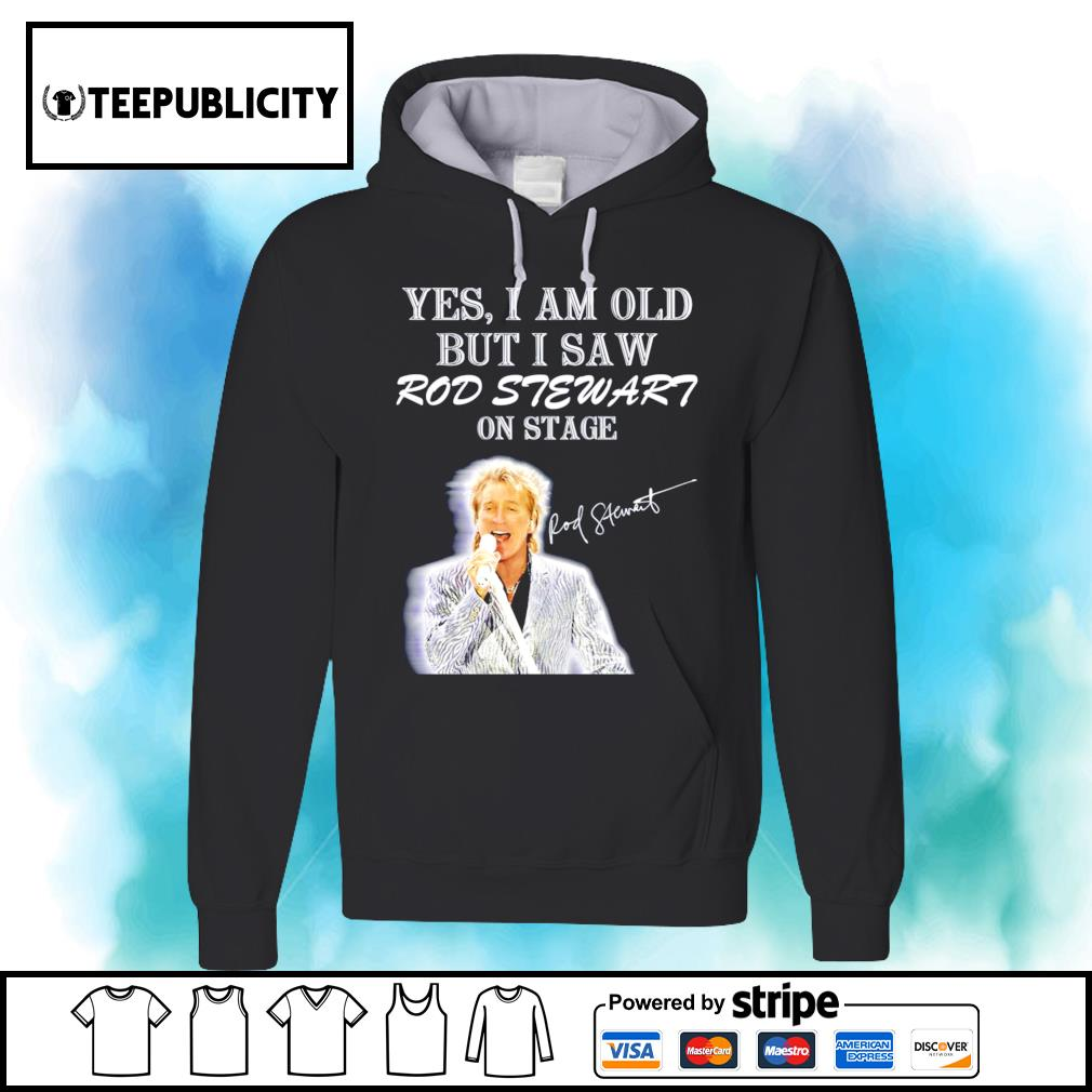 Yes I am old but I saw Rod Stewart on stage signature s hoodie