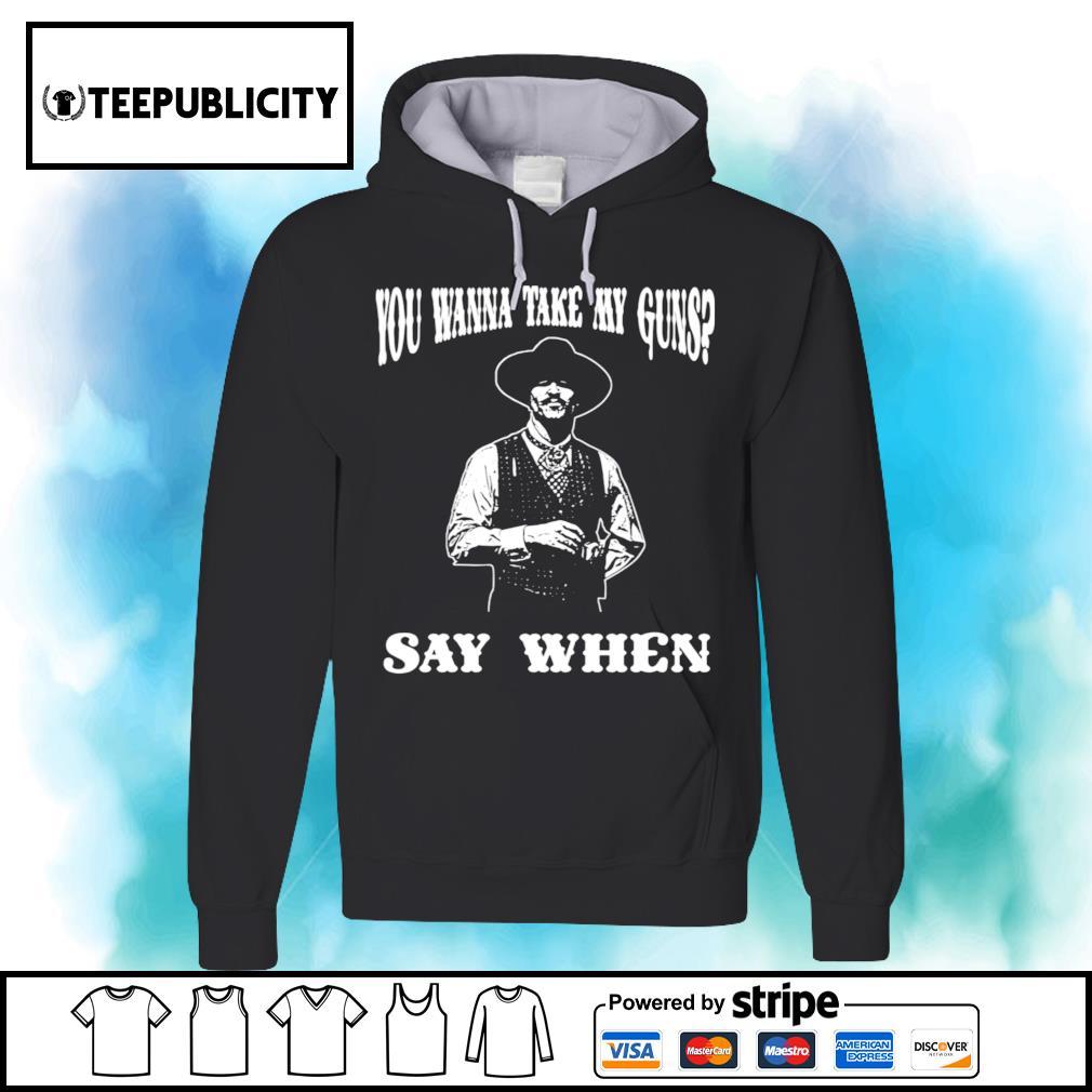 You wanna take my guns say when s hoodie