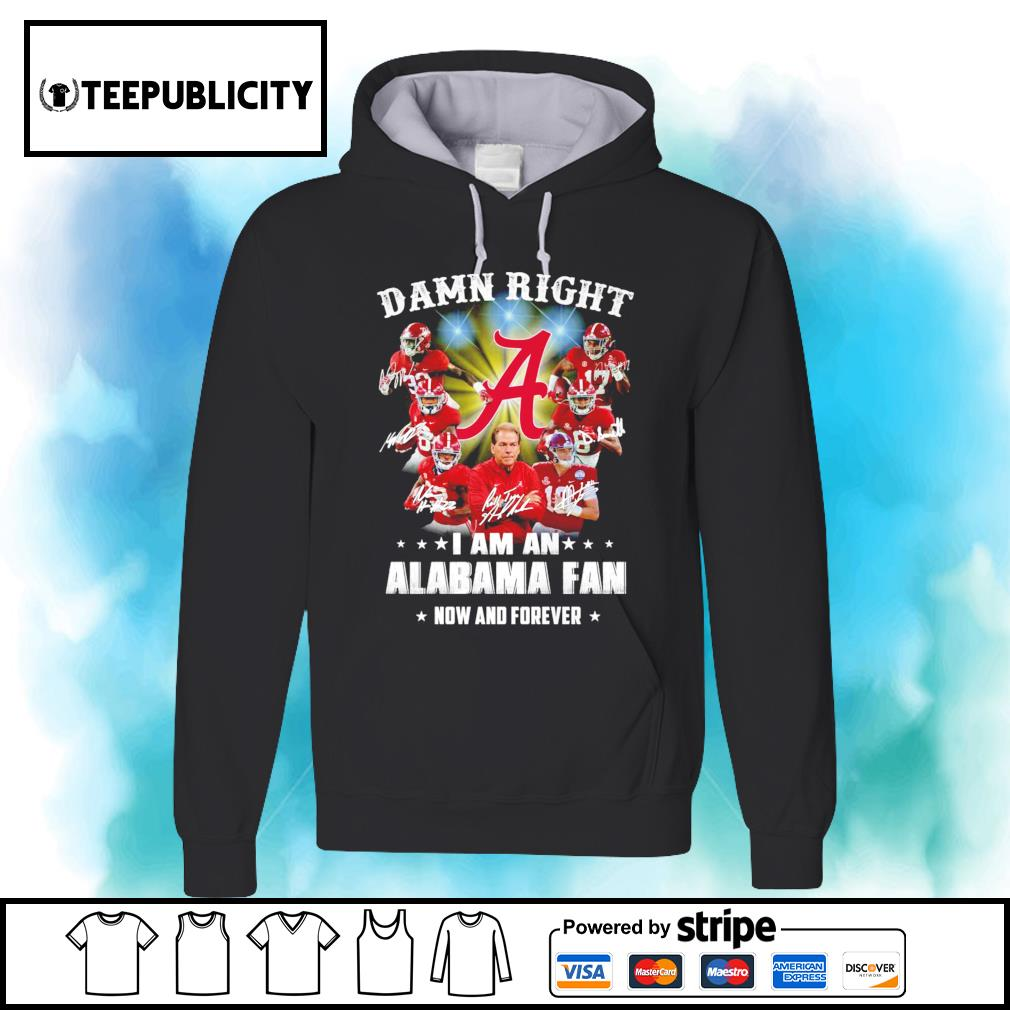 Damn right Alabama Crimson Tide signatures I am an Alabama fan now and forever s hoodie