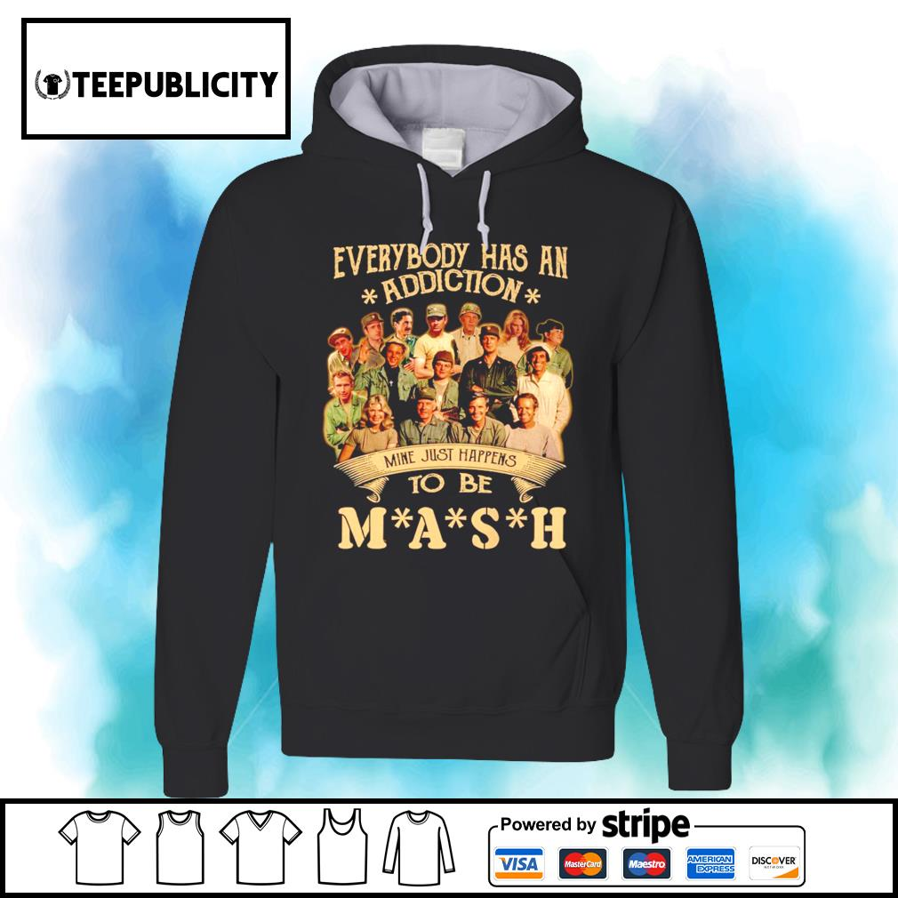 Everybody has an addiction mine just happens to be you MASH s hoodie