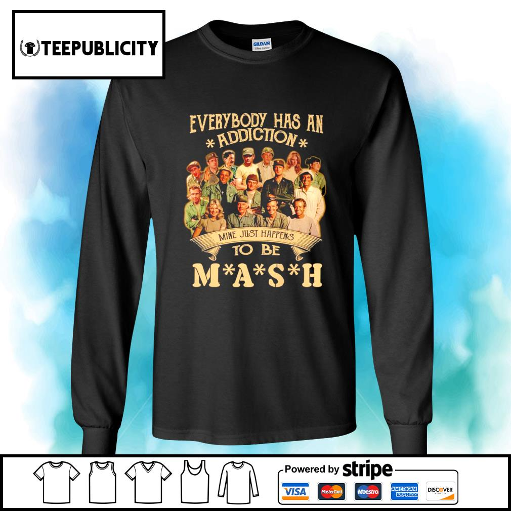 Everybody has an addiction mine just happens to be you MASH s longsleeve-tee