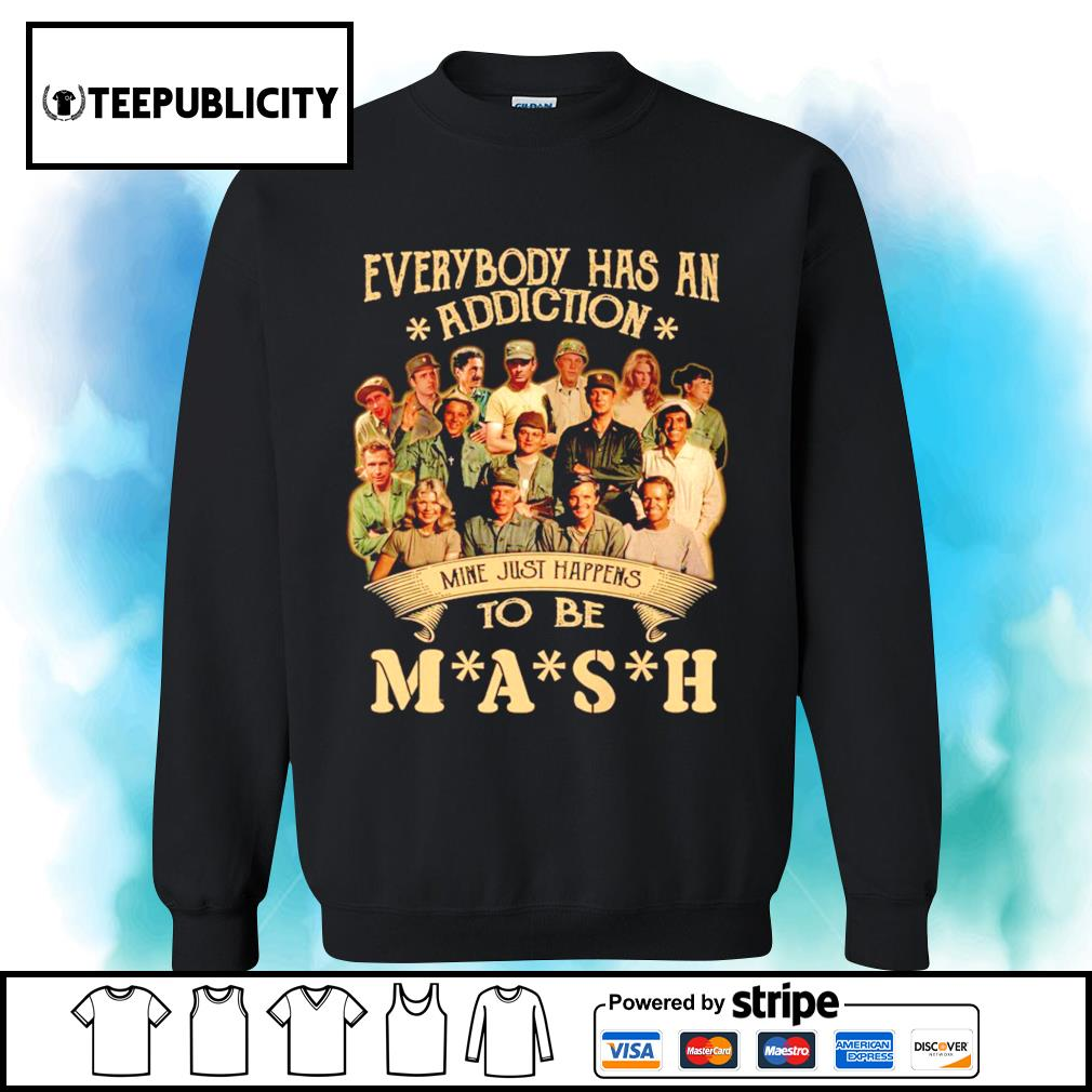 Everybody has an addiction mine just happens to be you MASH s sweater