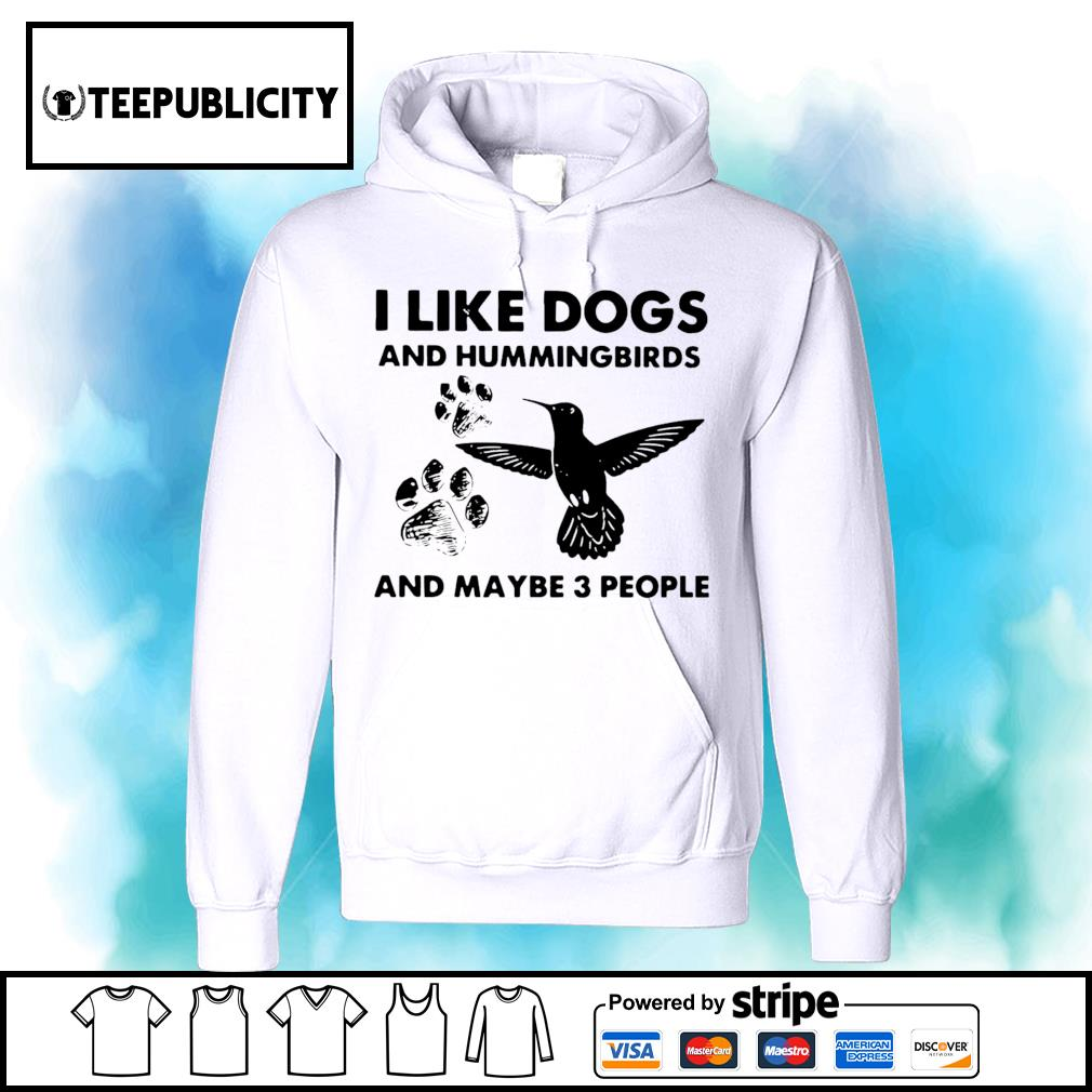 I like dogs and Hummingbirds and maybe 3 people s hoodie